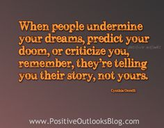 """When people undermine your dreams, predict your doom, or criticize you, remember, they're telling you their story, not yours."""