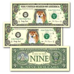 Pack Of 3 Shiba Inu Novelty Nine Dollar Bills (1) by Shiba Inu. $5.99. These are unique and highly collectible full sized NOVELTY NINE DOLLAR BILLS featuring this adorable breed. These Nine Dollar bills have the look and feel of real mint un-circulated currency with a portrait of the breed placed in the center. This is NOT legal tender and is a novelty item only. Every bill will be shipped in it's own crystal clear archive quality protective currency holder. These items ...