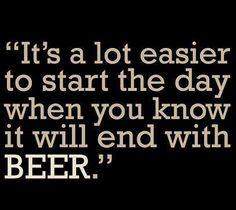 It's a lot easier to start the day when yo know it will end with BEER.  #quotes #lol #sarcasm