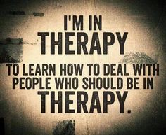 i'm in therapy to learn how to deal with people who should be in therapy