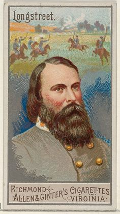 """JAMES LONGSTREET ~ one of the foremost Confederate generals of the American Civil War and the principal subordinate to General Robert E. Lee, who called him his """"Old War Horse."""" Trade card from the 1888 Allen & Ginter's Great Generals series. Richmond Cigarette, James Longstreet, Civil War Art, Southern Heritage, Confederate States Of America, Gettysburg, American Civil War, Vintage Advertisements, Pickett's Charge"""