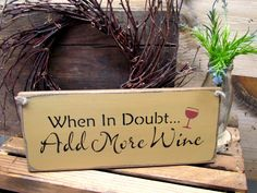 """This wooden wine sign is made from pine and measures Approx x It reads """"When In Doubt.Add More Wine"""". The front is painted then distressed the back is stained. There is a router spot i Wood Signs Sayings, Wooden Signs, Painted Signs, Gifts For Wine Lovers, Gifts For Mom, Wine In The Woods, Couple Tumblr, Wine Mom, Wine Craft"""