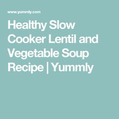 Healthy Slow Cooker Lentil and Vegetable Soup Recipe | Yummly