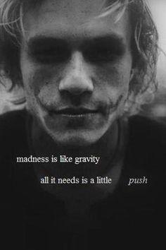 Heath Ledger (Joker) - Actor: Madness is like gravity, all it needs is a little... push