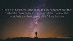 """The art of fulfillment is the ability to experience not only the thrill of the chase but also the magic of the moment the unbridled joy of feeling truly alive."