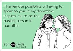 The remote possibility of having to speak to you in my downtime inspires me to be the busiest person in our office.