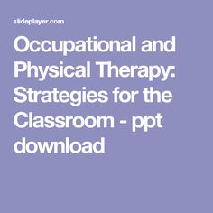 Occupational and Physical Therapy: Strategies for the Classroom - ppt download