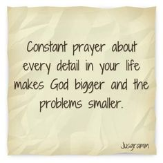 Constant prayer about every detail in your life makes God bigger and the problems smaller.