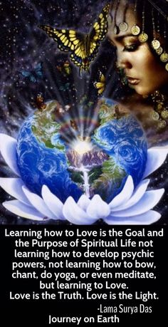 """""""Learning how to Love is the Goal and the Purpose of Spiritual Life not learning how to develop psychic powers, not learning how to bow, chant, do yoga, or even meditate, but learning to Love. Love is the Truth. Love is the Light.― Lama Surya Das"""""""