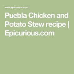 Puebla Chicken and Potato Stew recipe   Epicurious.com  add green olives; serve w rice and beans