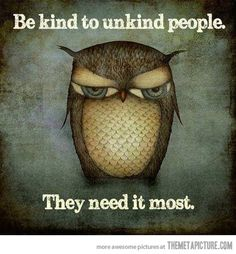 In the end, only kindness matters. Be kind to those who are the least kind in return; they are the ones who have longer to go on a path you've already walked. Help them get there.
