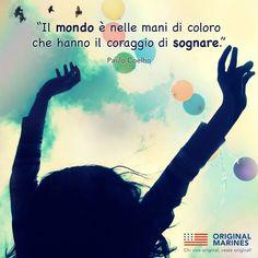Il mondo e nelle mani di coloro che hanno il corragio di sognare. (The world lies in the hands of those who have the courage to dream.) -Paulo Coelho