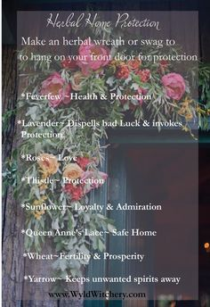 Make a Magickal Herbal Wreath or Swag to hang on your front door!  *Feverfew- Health & Protection *Lavender- Dispells bad luck and invokes Protection *Roses- For Love *Sunflower- Loyalty & Admiration *Queen Anne's Lace- Safe Home *Wheat- Fertility & Prosp
