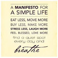 """""""A Manifesto for a Simple Life. Eat less, move more. Buy less, make more. Stress…"""