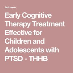 Early Cognitive Therapy Treatment Effective for Children and Adolescents with PTSD - THHB