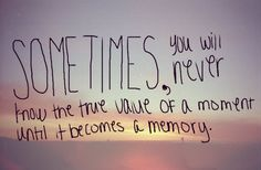Sometimes, you will never know the true value of a moment until it becomes a memory.