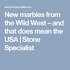 New marbles from the Wild West – and that does mean the USA | Stone Specialist