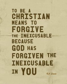 He has forgiven the inexcusable in me.. C.S. Lewis