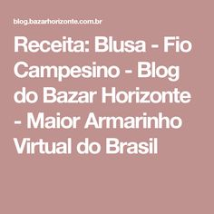 Receita: Blusa - Fio Campesino - Blog do Bazar Horizonte - Maior Armarinho Virtual do Brasil