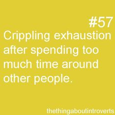 The thing about introverts: crippling exhaustion after spending too much time around other people.