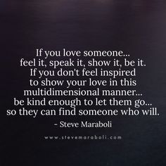 If you love someone...feel it, speak it, show it, be it.If you don't feel inspired to show your love in this multidimensional manner...be kind enough to let them go...so they can find someone who will. - Steve Maraboli