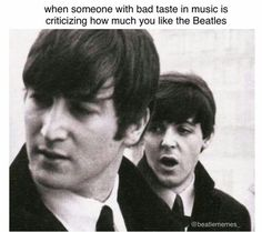 When someone with bad taste in music is criticizing how much you like the Beatles. haha I'm Paul.