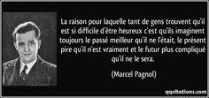 La raison pour laquelle tant de gens trouvent qu'il est si difficile d'être heureux c'est qu'ils imaginent toujours le passé meilleur qu'il ne l'était, le présent pire qu'il n'est vraiment et le futur plus compliqué qu'il ne le sera. - Marcel Pagnol