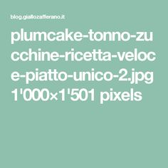 plumcake-tonno-zucchine-ricetta-veloce-piatto-unico-2.jpg 1'000×1'501 pixels