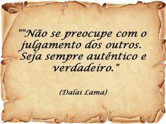 Não se preocupe com o julgamento dos outros. Seja sempre autêntico e verdadeiro.'' -Dalai Lama