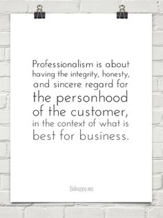 Professionalism is about having the integrity, honesty, and sincere regard for the personhood of ... #484158