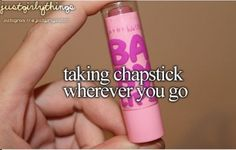 I get teased for how often I put chapstick on haha