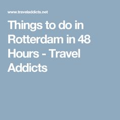 Things to do in Rotterdam in 48 Hours - Travel Addicts