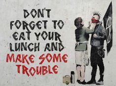 • ARTIST . BANKSY •  ◦ Don't forget to eat your lunch and make some trouble ◦