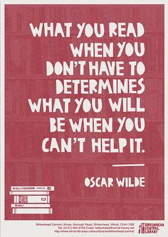what you read when you don't have to determines what you will be when you can't help it. -oscar wilde