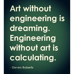"""""""Art without engineering is dreaming. Engineering without art is calculating."""" -Steven Roberts Demotivators and memes Engineering Science, Engineering Technology, Mechanical Engineering, Chemical Engineering, Civil Engineering Quotes, Energy Technology, Science Art, Data Science, Tech Quotes"""