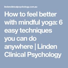 How to feel better with mindful yoga: 6 easy techniques you can do anywhere | Linden Clinical Psychology