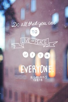 If it is possible, as far as it depends on you, live at peace with everyone. - Romans 12:18// Learning to do this!