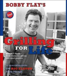 Bobby Flay's Grilling For Life: 75 Healthier Ideas For Big Flavor From The