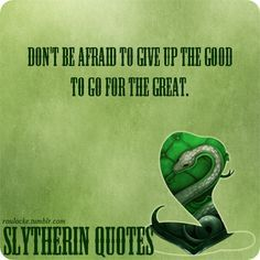 Slytherin: Don't be afraid to give up the good to go for the great