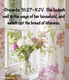 ~Proverbs 31:27~ KJV She looketh well to the ways of her household, and eateth not the bread of idleness.