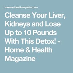 Cleanse Your Liver, Kidneys and Lose Up to 10 Pounds With This Detox! - Home & Health Magazine #TipsForYourColon