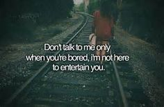 Don't talk to me only when you're bored, I'm not here to entertain you