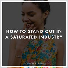 How To Stand Out In A Saturated Industry | MayaElious.com