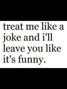 treat me like a joke and i'll leave you like its funny