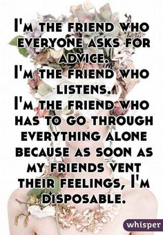 """I'm the friend who everyone asks for advice.I'm the friend who listens.I'm the friend who has to go through everything alone because as soon as my friends vent their feelings, I'm disposable."""