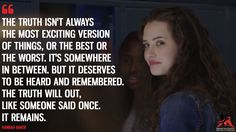 Hannah Baker: The truth isn't always the most exciting version of things, or the best or the worst. It's somewhere in between. But it deserves to be heard and remembered. The truth will out, like someone said once. It remains.  More on: http://www.magicalquote.com/series/13-reasons-why/ #HannahBaker #13ReasonsWhy