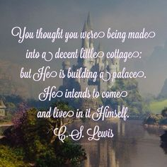 You thought you would be made into a decent little cottage: but He is building a palace. He intend to come and live in it Himself. - C.S. Lewis