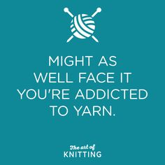 Whoa, you like to think that you're immune to the stuff, oh yeah It's closer to the truth to say you can't get enough You know you're gonna have to face it, you're addicted to yarn...