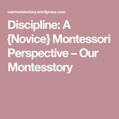 Discipline: A {Novice} Montessori Perspective – Our Montesstory