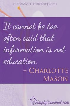 It cannot be too often said that information is not education. –Charlotte Mason.